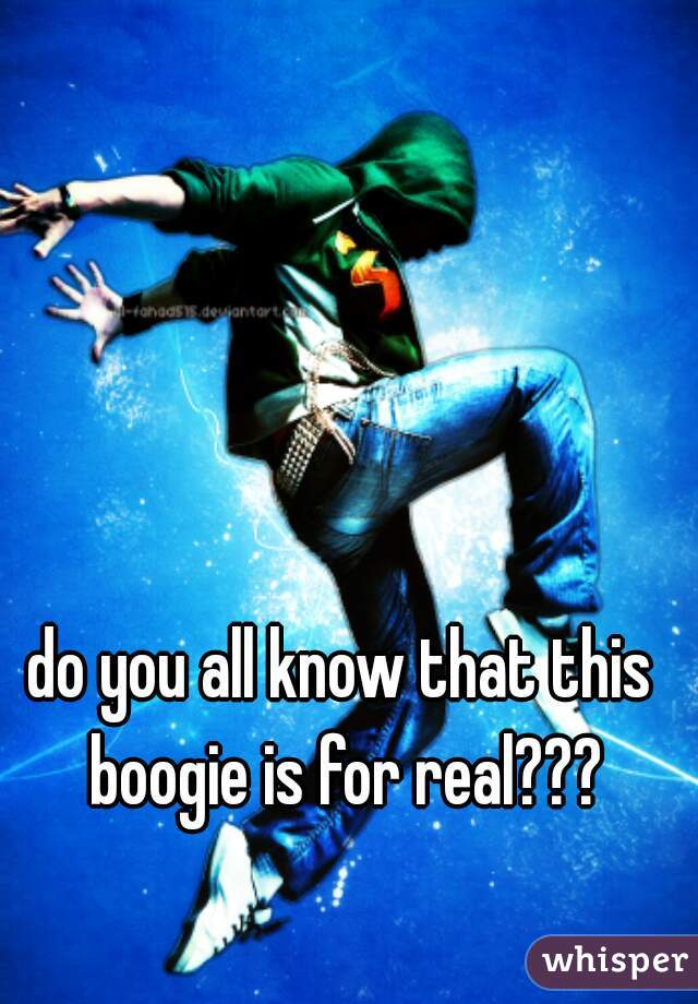 do you all know that this boogie is for real???