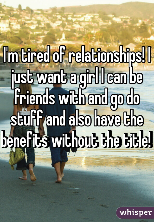 I'm tired of relationships! I just want a girl I can be friends with and go do stuff and also have the benefits without the title!
