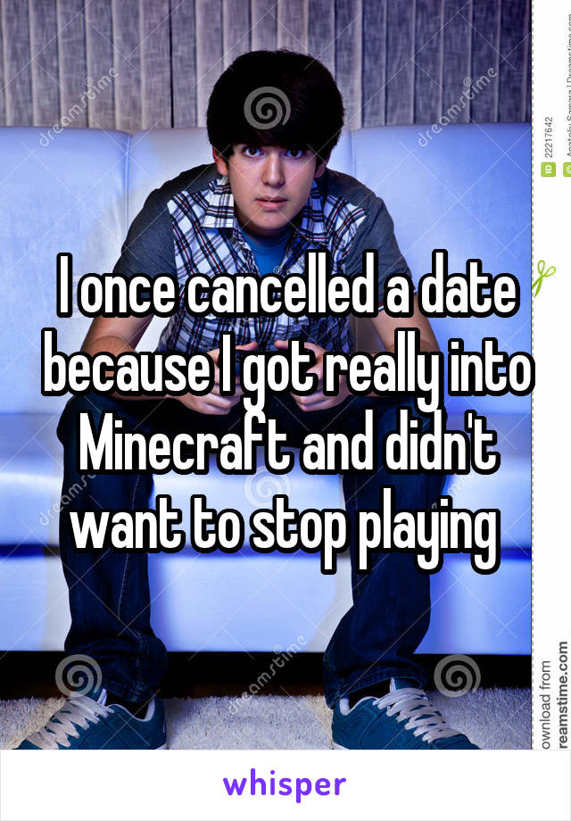 I once cancelled a date because I got really into Minecraft and didn't want to stop playing