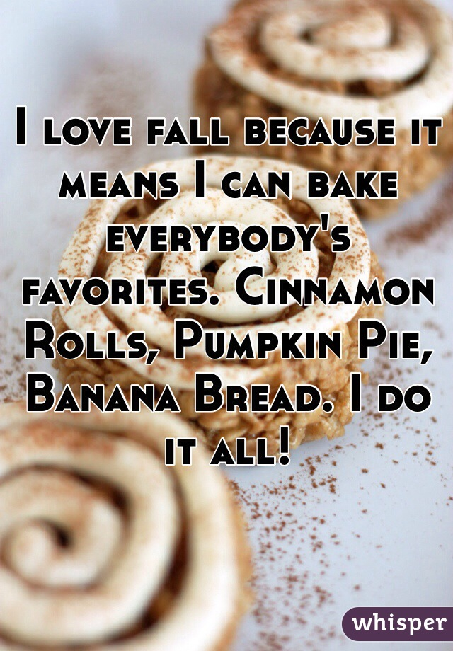 I love fall because it means I can bake everybody's favorites. Cinnamon Rolls, Pumpkin Pie, Banana Bread. I do it all!