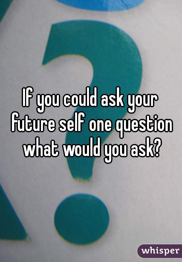 If you could ask your future self one question what would you ask?
