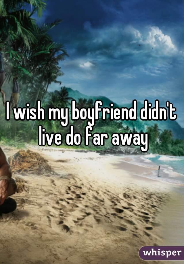 I wish my boyfriend didn't live do far away
