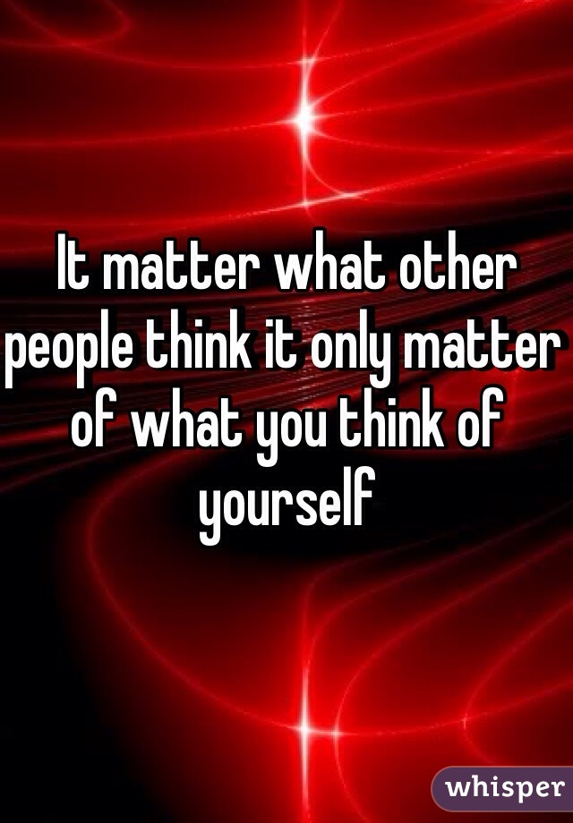 It matter what other people think it only matter of what you think of yourself