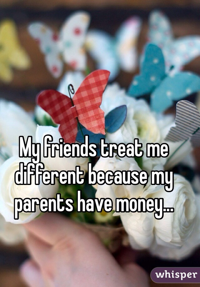 My friends treat me different because my parents have money...