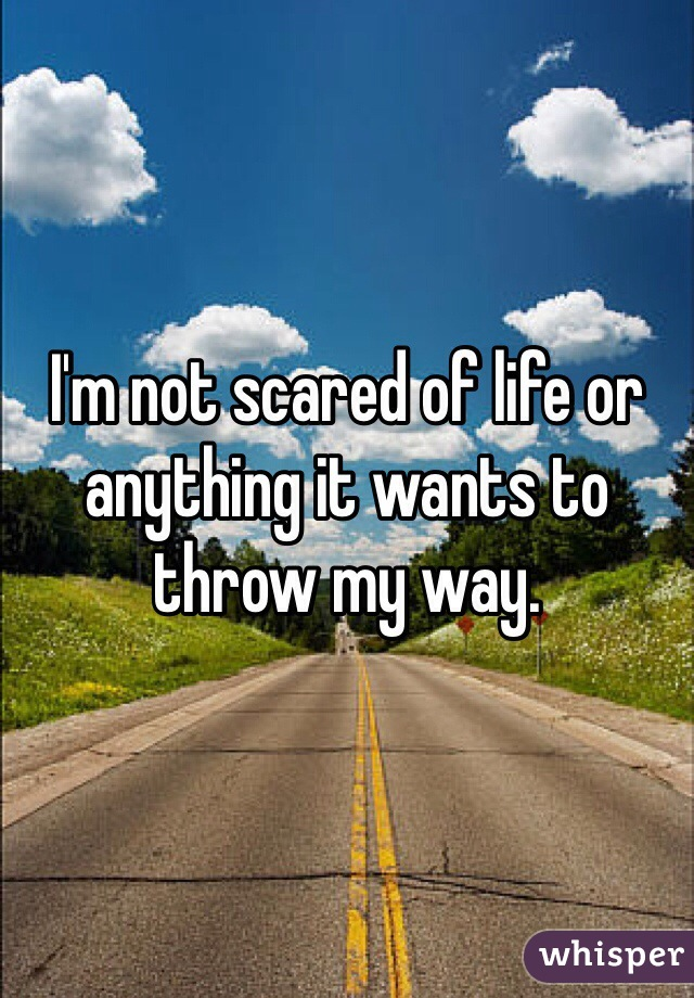 I'm not scared of life or anything it wants to throw my way.
