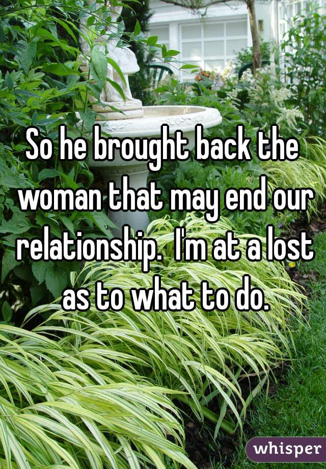 So he brought back the woman that may end our relationship.  I'm at a lost as to what to do.