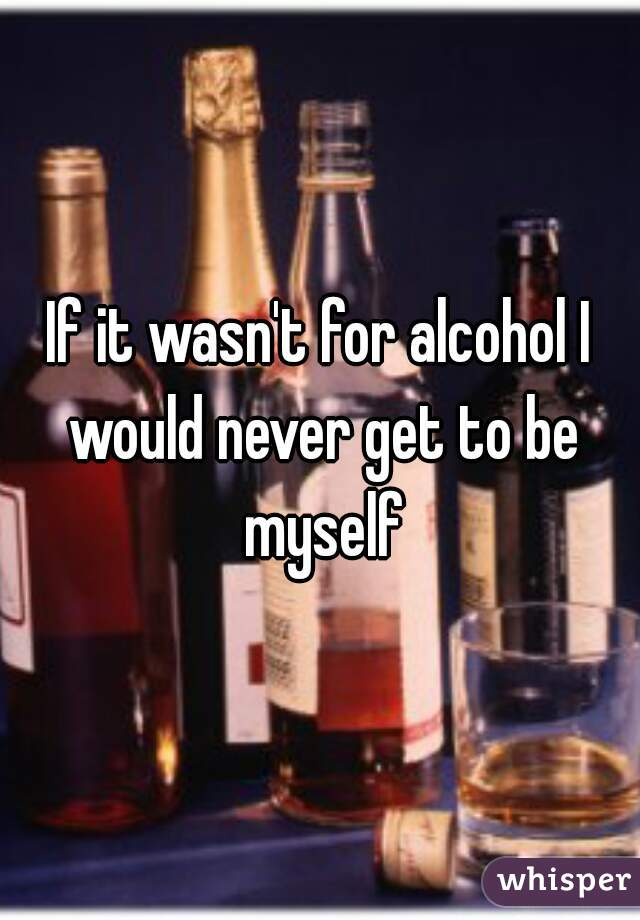 If it wasn't for alcohol I would never get to be myself