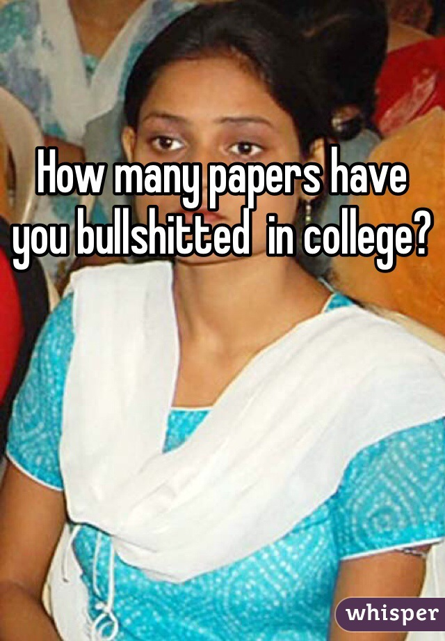 How many papers have you bullshitted  in college?