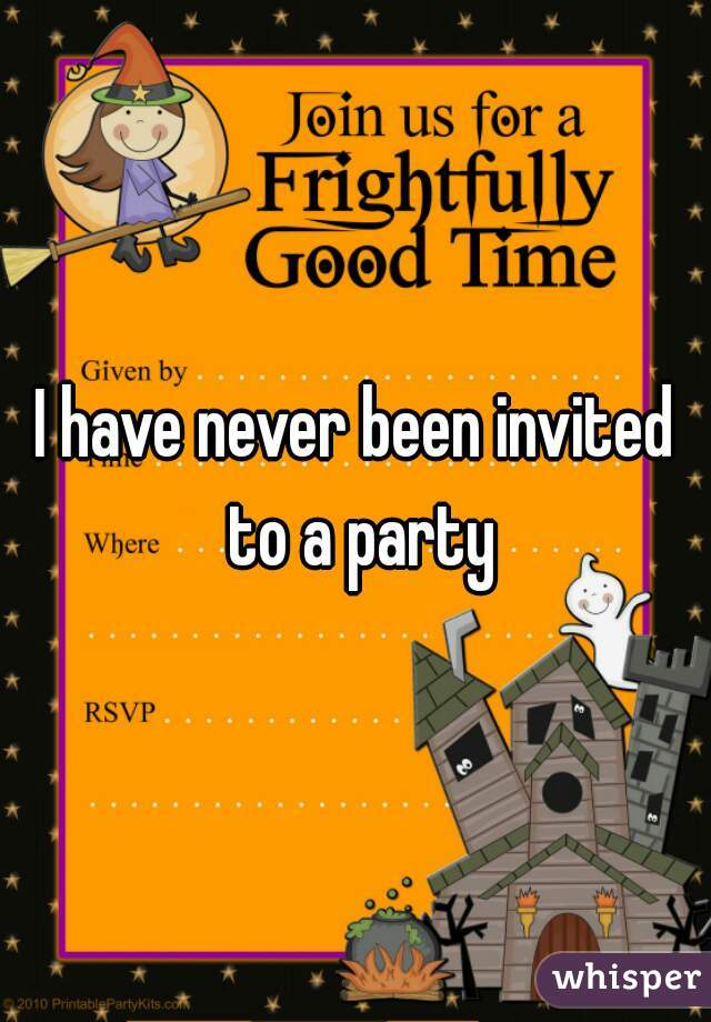 I have never been invited to a party