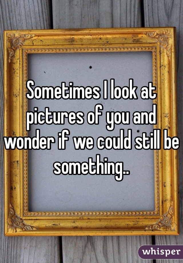 Sometimes I look at pictures of you and wonder if we could still be something..