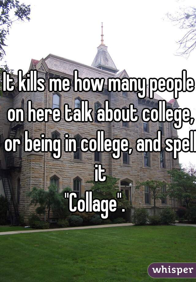 """It kills me how many people on here talk about college, or being in college, and spell it """"Collage""""."""