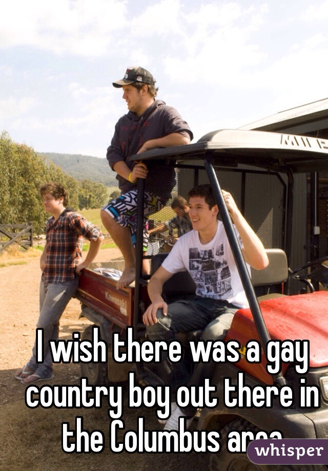 I wish there was a gay country boy out there in the Columbus area