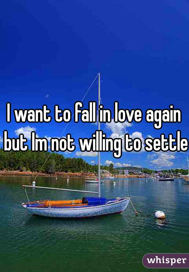 I want to fall in love again but Im not willing to settle