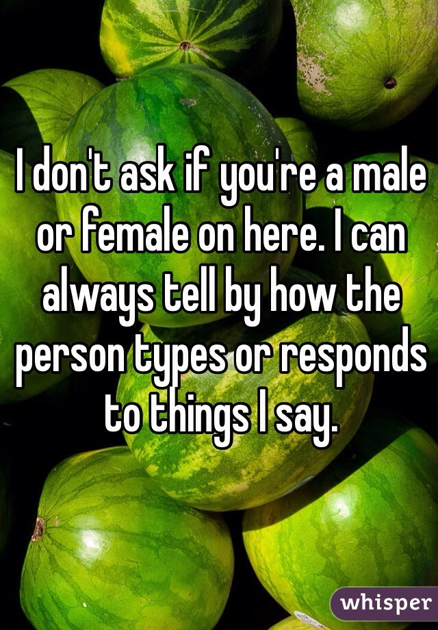 I don't ask if you're a male or female on here. I can always tell by how the person types or responds to things I say.