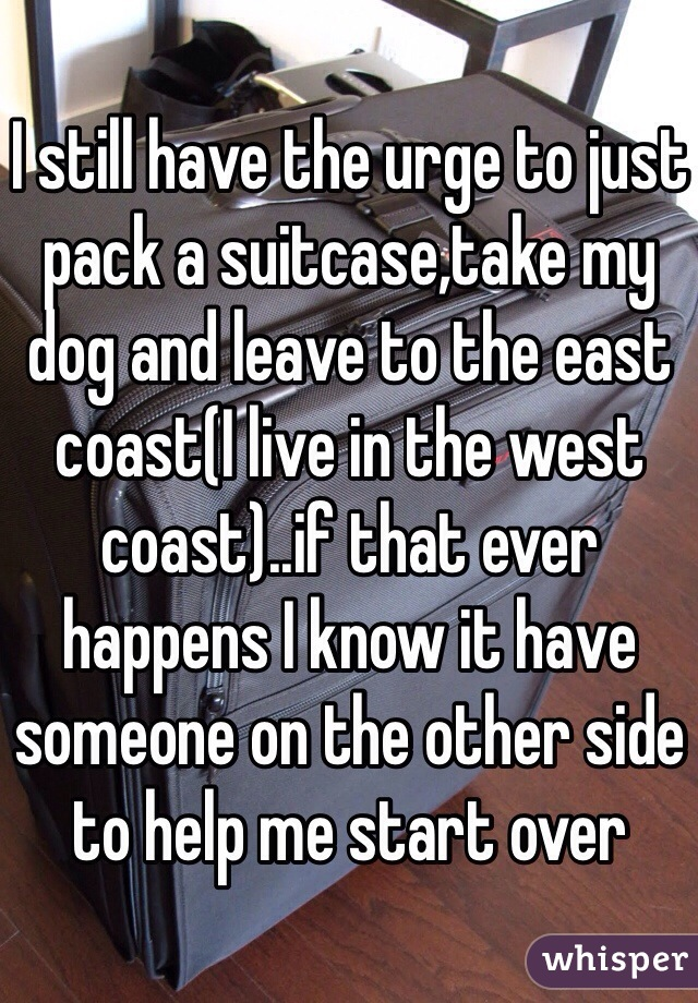 I still have the urge to just pack a suitcase,take my dog and leave to the east coast(I live in the west coast)..if that ever happens I know it have someone on the other side to help me start over