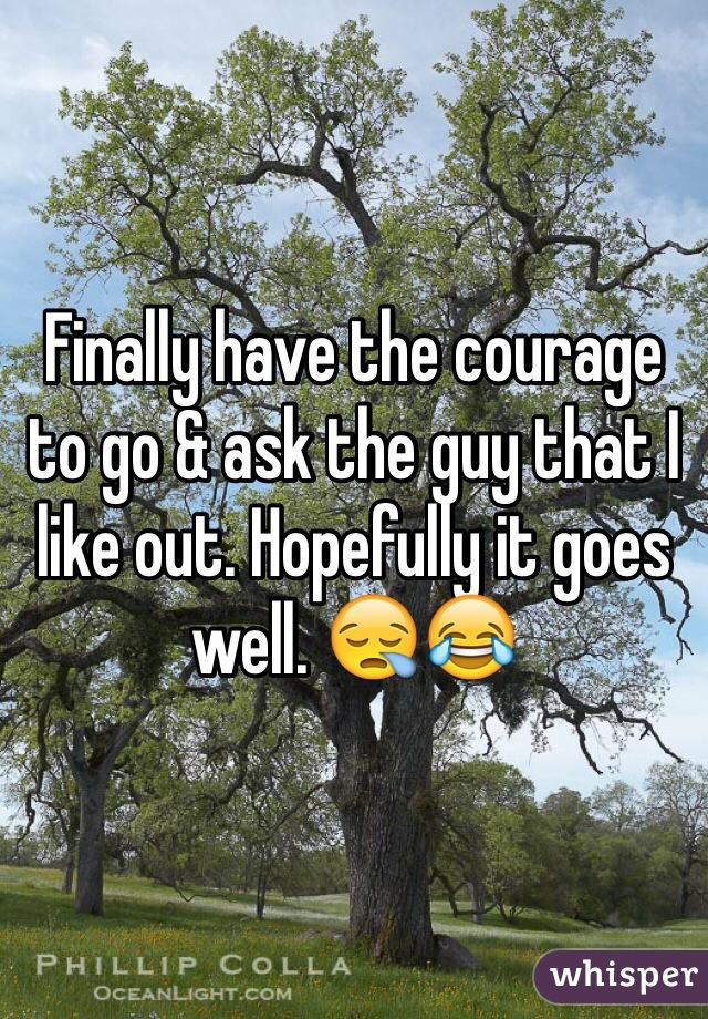 Finally have the courage to go & ask the guy that I like out. Hopefully it goes well. 😪😂