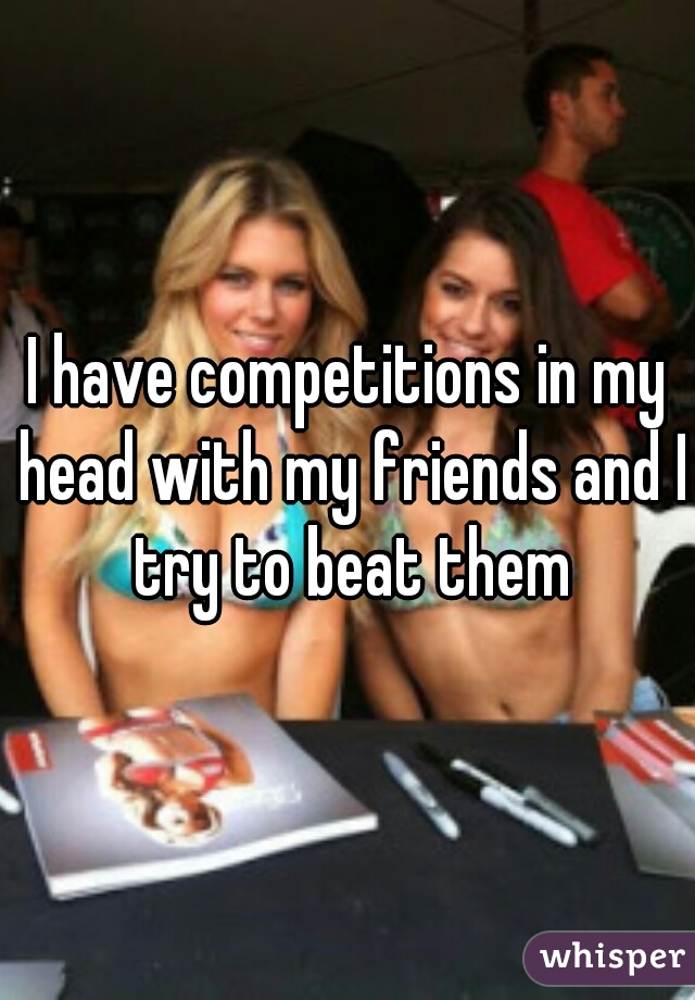 I have competitions in my head with my friends and I try to beat them