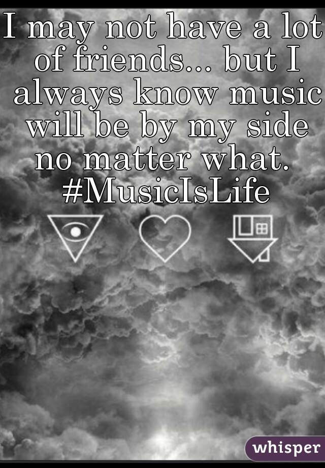 I may not have a lot of friends... but I always know music will be by my side no matter what.  #MusicIsLife