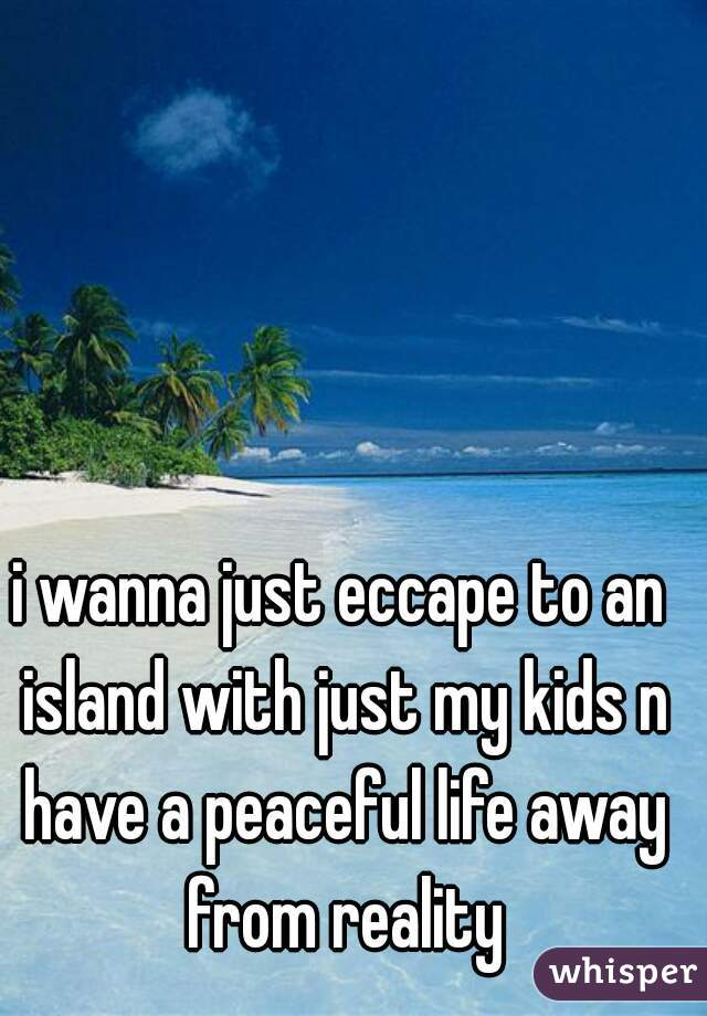 i wanna just eccape to an island with just my kids n have a peaceful life away from reality