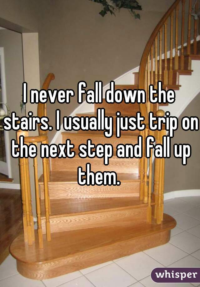 I never fall down the stairs. I usually just trip on the next step and fall up them.
