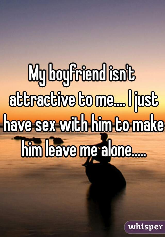 My boyfriend isn't attractive to me.... I just have sex with him to make him leave me alone.....