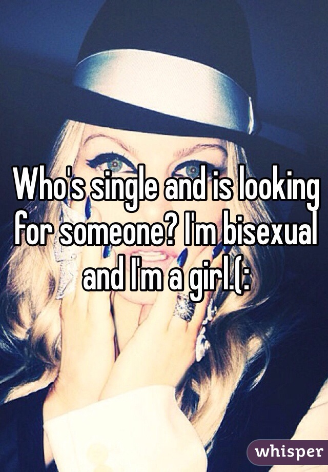 Who's single and is looking for someone? I'm bisexual and I'm a girl.(: