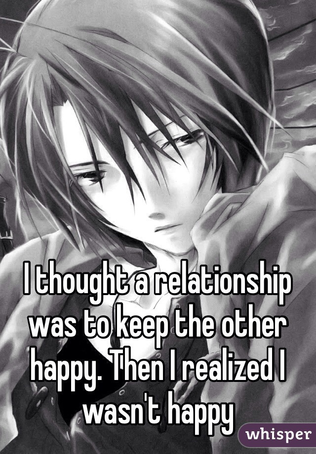 I thought a relationship was to keep the other happy. Then I realized I wasn't happy
