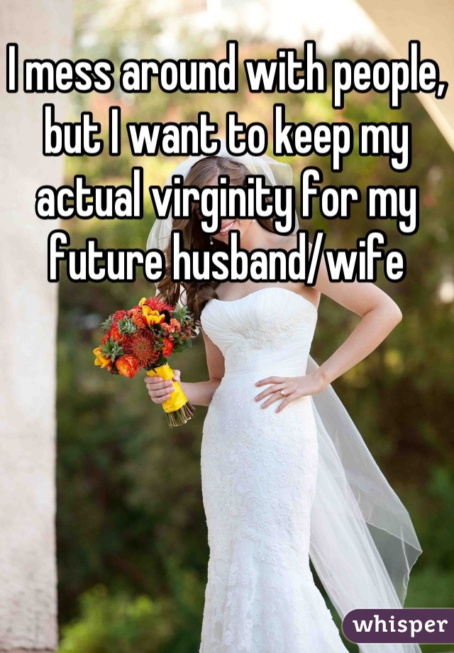 I mess around with people, but I want to keep my actual virginity for my future husband/wife