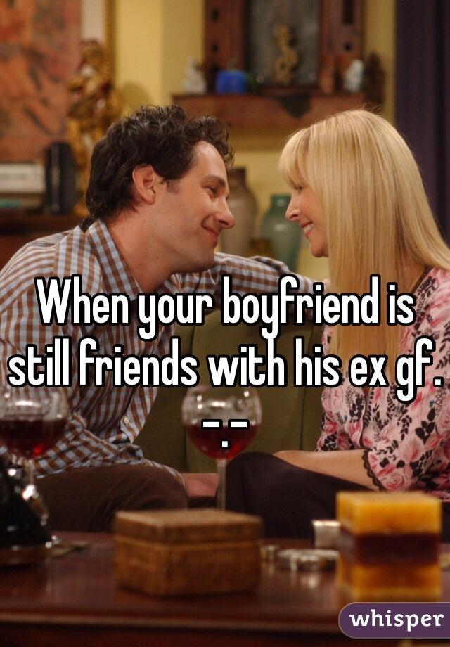 When your boyfriend is still friends with his ex gf. -.-