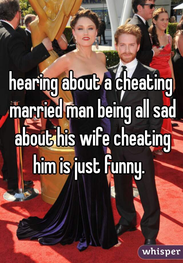 hearing about a cheating married man being all sad about his wife cheating him is just funny.