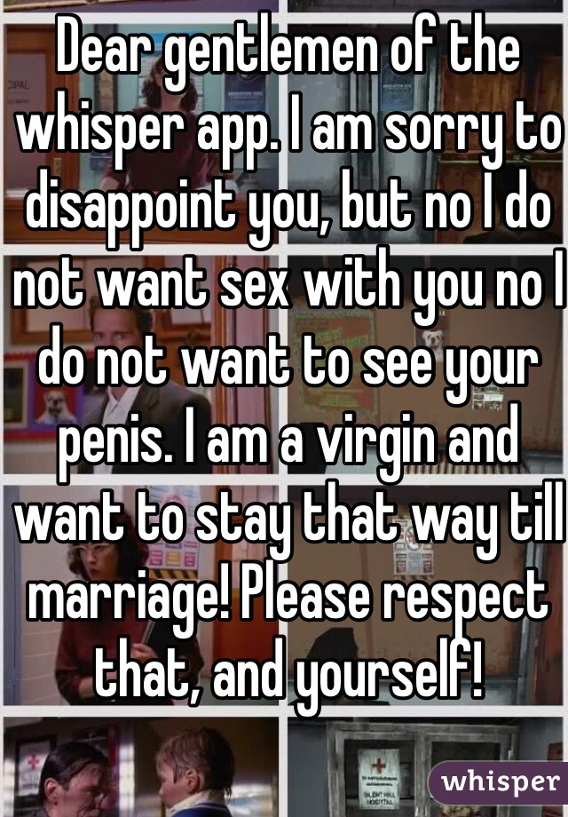 Dear gentlemen of the whisper app. I am sorry to disappoint you, but no I do not want sex with you no I do not want to see your penis. I am a virgin and want to stay that way till marriage! Please respect that, and yourself!