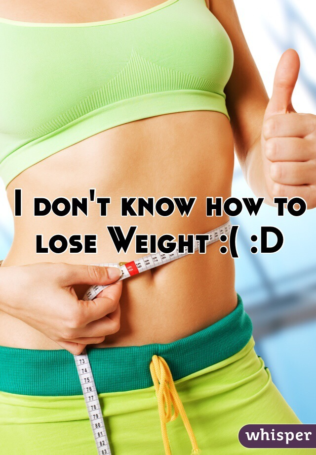 I don't know how to lose Weight :( :D