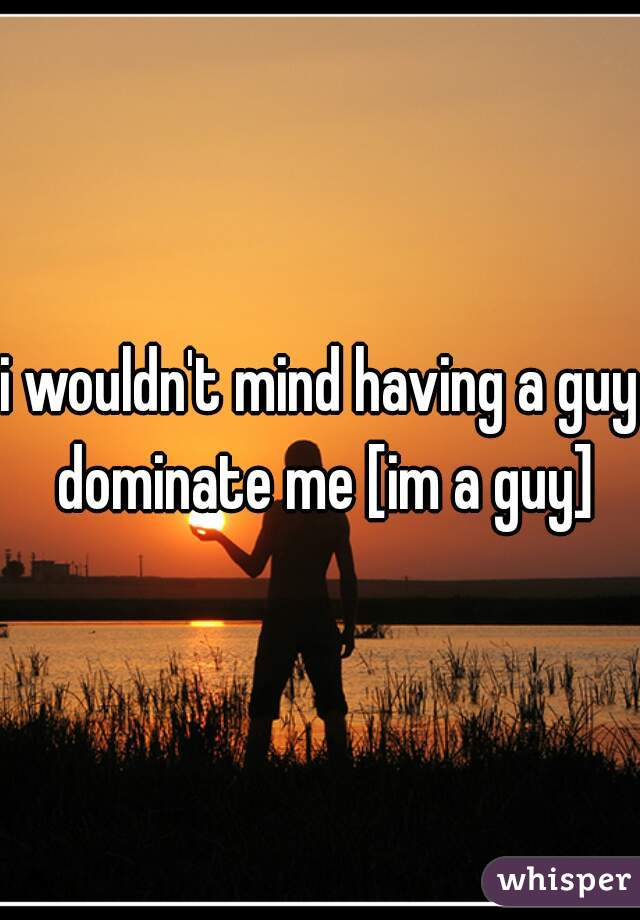 i wouldn't mind having a guy dominate me [im a guy]