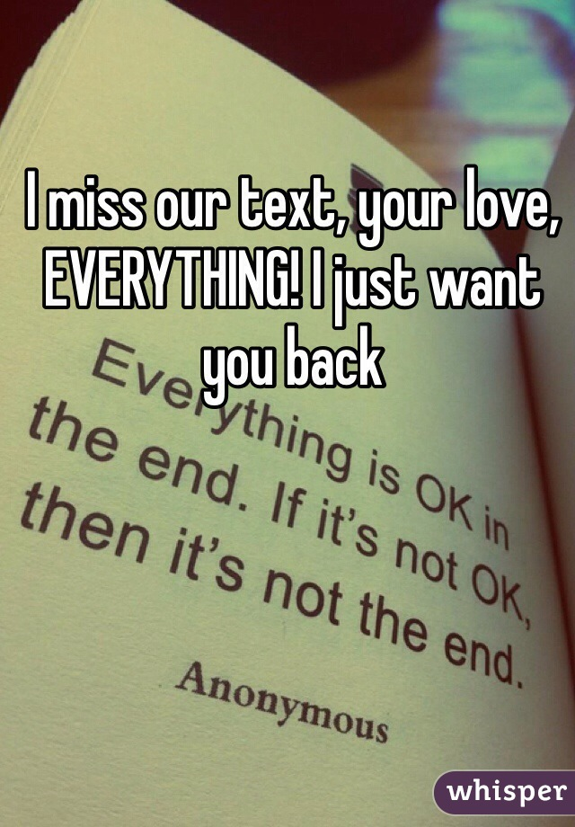 I miss our text, your love, EVERYTHING! I just want you back