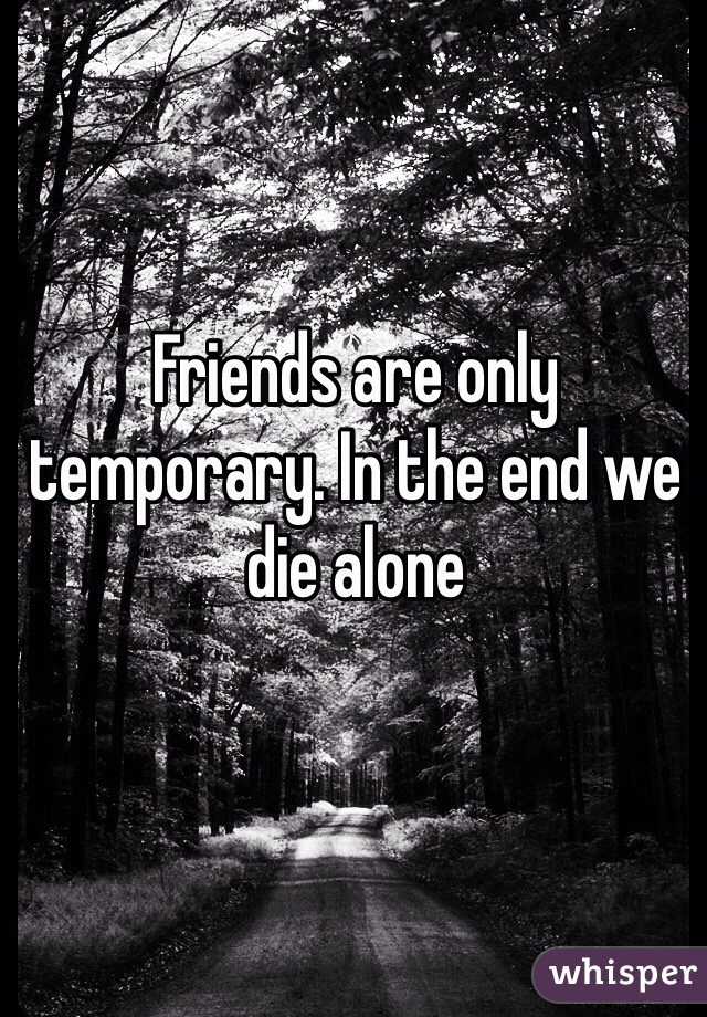 Friends are only temporary. In the end we die alone