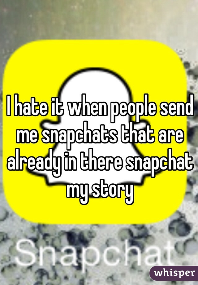 I hate it when people send me snapchats that are already in there snapchat my story