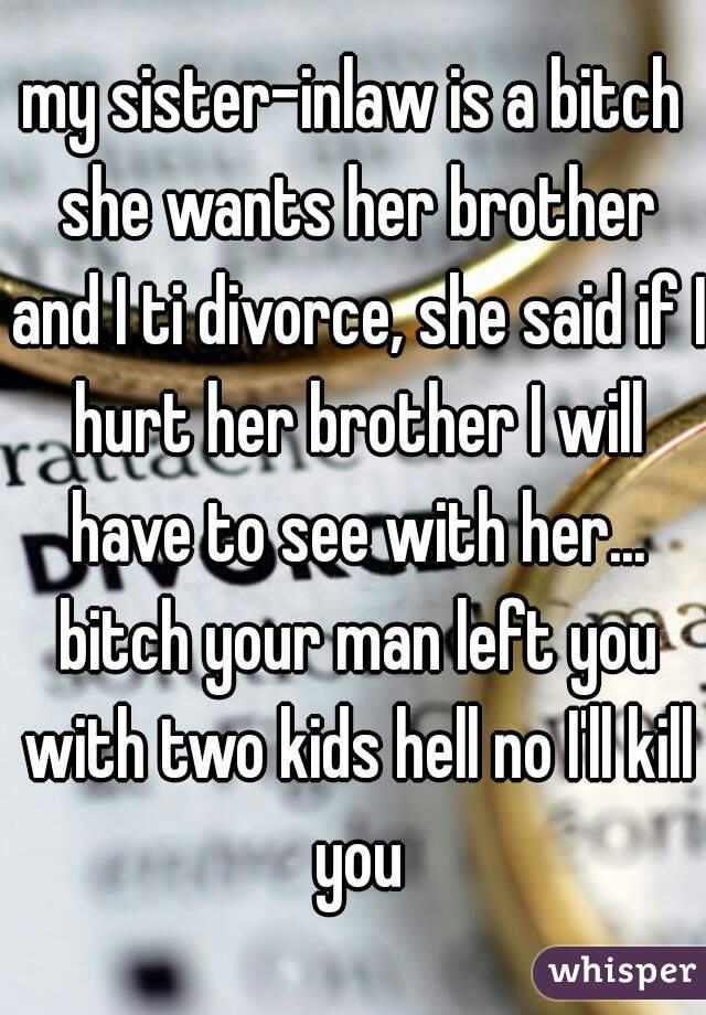 my sister-inlaw is a bitch she wants her brother and I ti divorce, she said if I hurt her brother I will have to see with her... bitch your man left you with two kids hell no I'll kill you