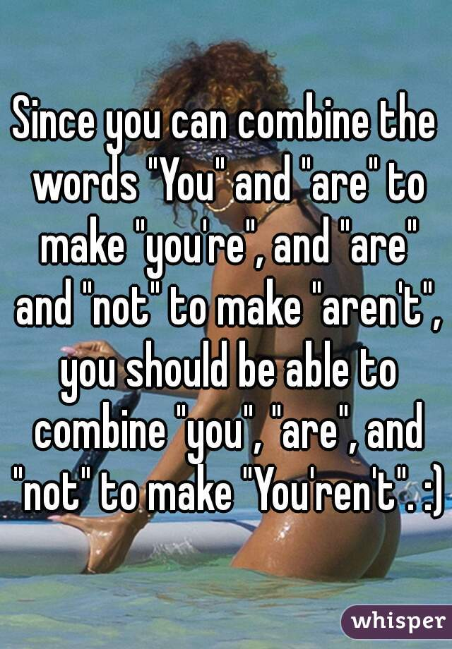 """Since you can combine the words """"You"""" and """"are"""" to make """"you're"""", and """"are"""" and """"not"""" to make """"aren't"""", you should be able to combine """"you"""", """"are"""", and """"not"""" to make """"You'ren't"""". :)"""