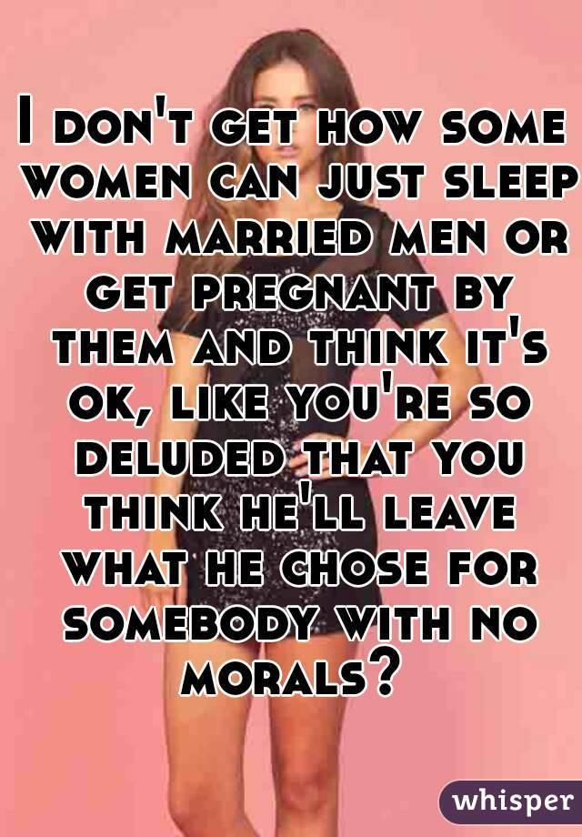 I don't get how some women can just sleep with married men or get pregnant by them and think it's ok, like you're so deluded that you think he'll leave what he chose for somebody with no morals?