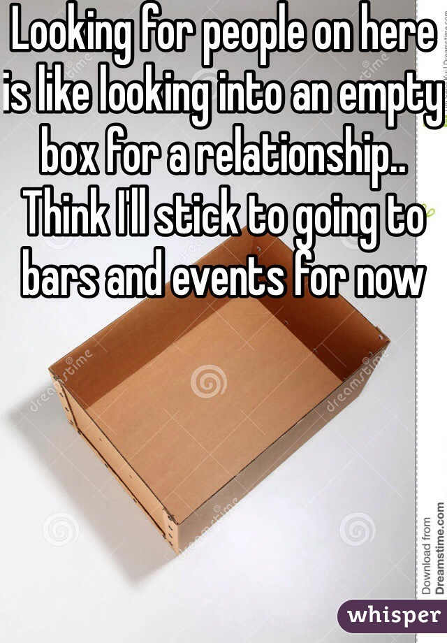 Looking for people on here is like looking into an empty box for a relationship.. Think I'll stick to going to bars and events for now
