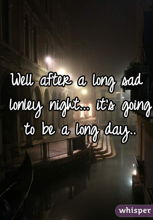 Well after a long sad lonley night... it's going to be a long day..