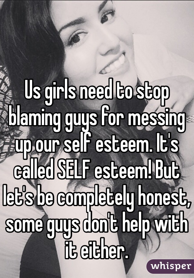Us girls need to stop blaming guys for messing up our self esteem. It's called SELF esteem! But let's be completely honest, some guys don't help with it either.