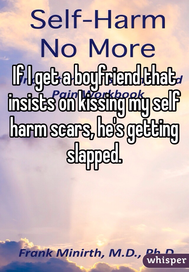 If I get a boyfriend that insists on kissing my self harm scars, he's getting slapped.