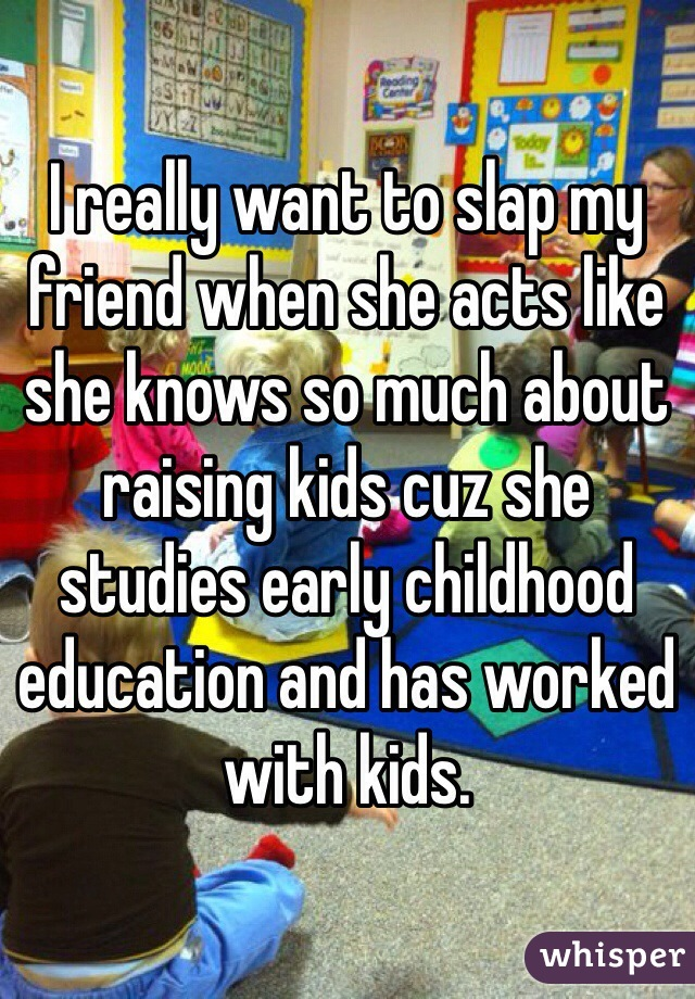 I really want to slap my friend when she acts like she knows so much about raising kids cuz she studies early childhood education and has worked with kids.