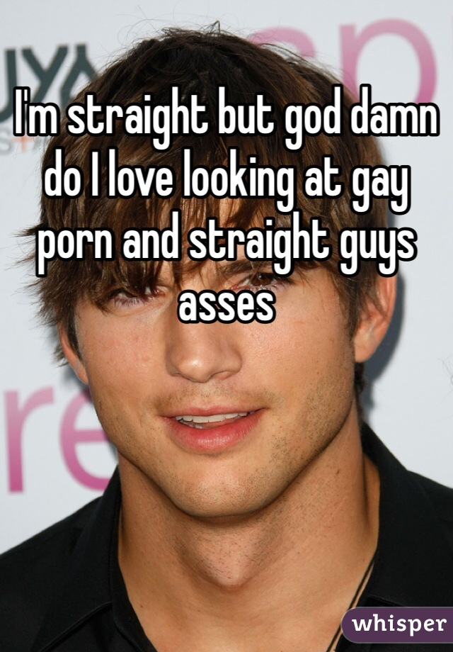 I'm straight but god damn do I love looking at gay porn and straight guys asses