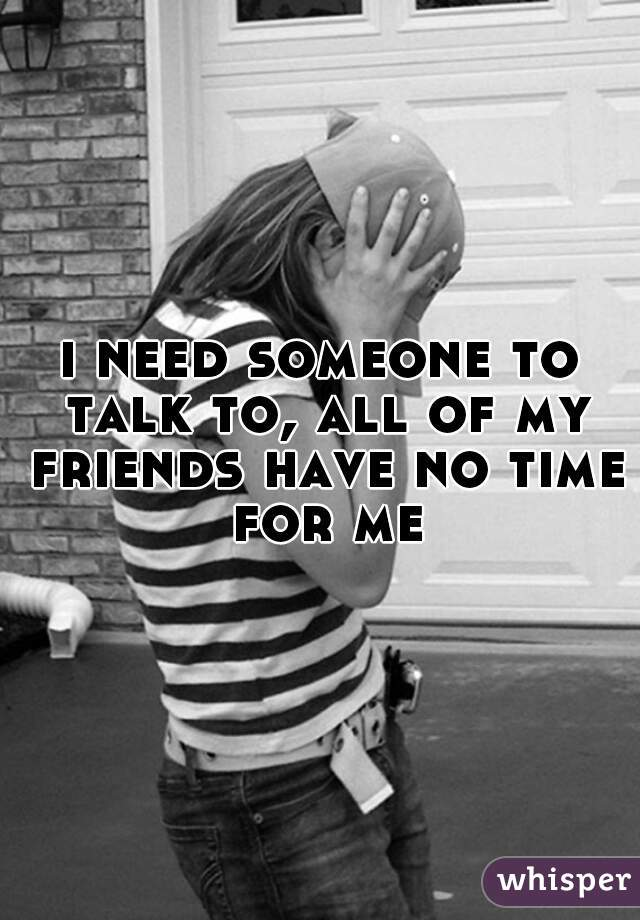 i need someone to talk to, all of my friends have no time for me