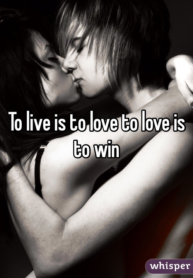To live is to love to love is to win