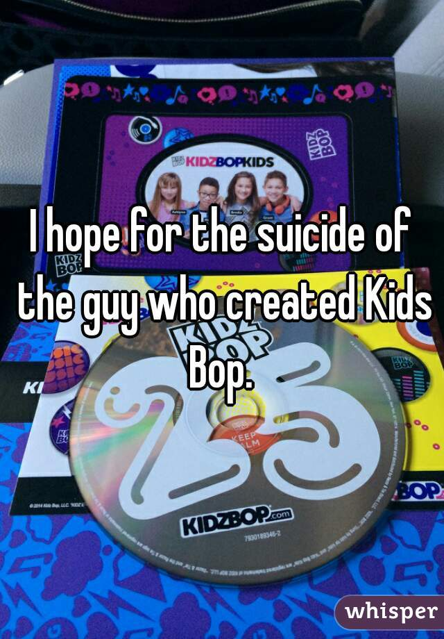 I hope for the suicide of the guy who created Kids Bop.