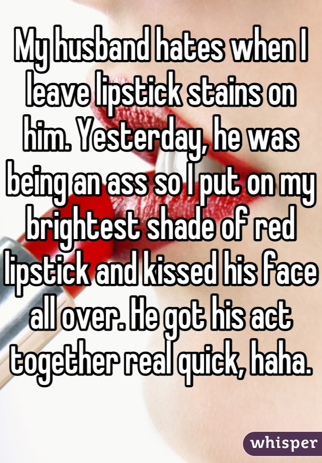 My husband hates when I leave lipstick stains on him. Yesterday, he was being an ass so I put on my brightest shade of red lipstick and kissed his face all over. He got his act together real quick, haha.