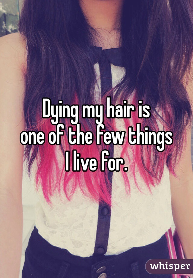 Dying my hair is  one of the few things  I live for.